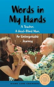 Words in My Hands: A Teacher, A Deaf-Blind Man, An Unforgettable Journey ebook by Diane Lane Chambers