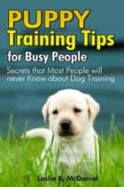 Puppy Training Tips for Busy People ebook by Leslie K. McDaniel