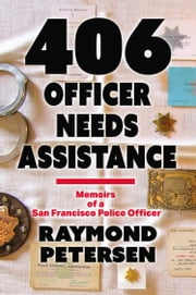 406: OFFICER NEEDS ASSISTANCE - Memoirs of a San Francisco Police Officer ebook by Raymond Petersen