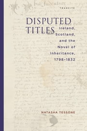 Disputed Titles - Ireland, Scotland, and the Novel of Inheritance, 1798–1832 ebook by Natasha Tessone