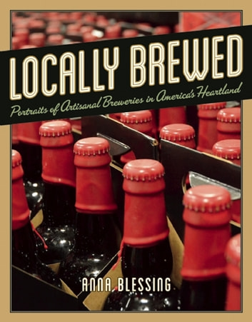 Locally Brewed - Portraits of Craft Breweries from America's Heartland ebook by Anna Blessing