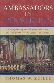 Ambassadors in Pinstripes - The Spalding World Baseball Tour and the Birth of the American Empire ebook by Thomas W. Zeiler