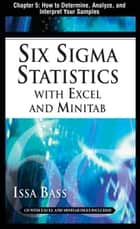 Six Sigma Statistics with EXCEL and MINITAB, Chapter 5 - How to Determine, Analyze, and Interpret Your Samples ebook by Issa Bass