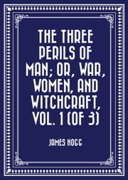 The Three Perils of Man; or, War, Women, and Witchcraft, Vol. 1 (of 3) ebook by James Hogg