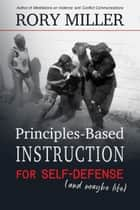 Principles-Based Instruction for Self-Defense (and Maybe Life) ebook by Rory Miller