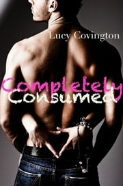 Completely Consumed (Addicted To You, Book Eight) ebook by Lucy Covington