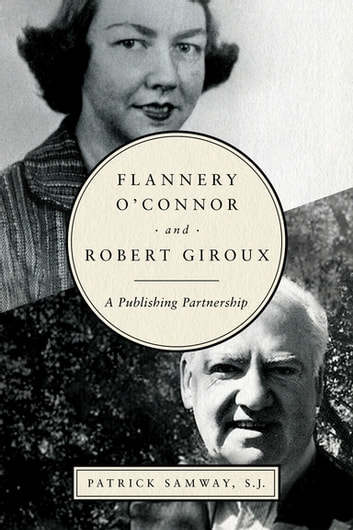 Flannery O'Connor and Robert Giroux - A Publishing Partnership ebook by Patrick Samway, S.J.