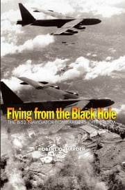 Flying from the Black Hole - The B-52 Navigator-Bombardiers of Vietnam eBook von Robert O. Harder