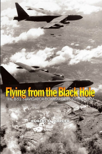 Flying from the Black Hole - The B-52 Navigator-Bombardiers of Vietnam ebook by Robert O. Harder
