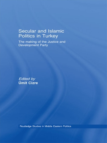 Secular and Islamic Politics in Turkey - The Making of the Justice and Development Party ebook by