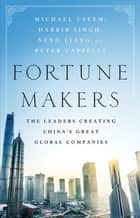 Fortune Makers - The Leaders Creating China's Great Global Companies ebook by Michael Useem, Harbir Singh, Liang Neng,...