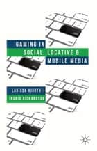 Gaming in Social, Locative and Mobile Media ebook by L. Hjorth, I. Richardson