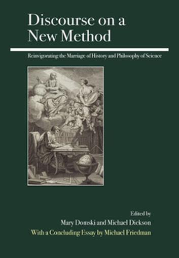 Discourse on a New Method - Reinvigorating the Marriage of History and Philosophy of Science ebook by Mary Domski,Michael Dickson