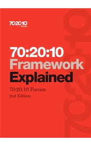 70:20:10 Framework Explained - (Second Edition) ebook by 70:20:10 Forum