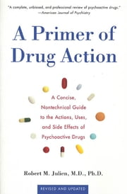 A Primer of Drug Action - A Concise Nontechnical Guide to the Actions, Uses, and Side Effects of Psychoactive Drugs, Revised and Updated ebook by Robert M. Julien, Ph.D.