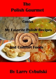 The Polish Gourmet Cooks My Favorite Polish Recipes And Comfort Foods Ebook  By Larry Cybulski