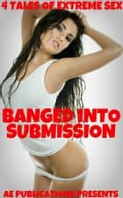 Banged Into Submission: 4 Tales of Extreme Sex ebook by AE Publications