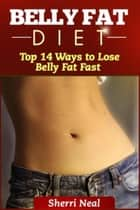 Belly Fat Diet - Top 14 Ways to Lose Belly Fat Fast ebook by Sherri Neal