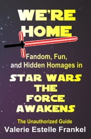 We're Home: Fandom, Fun, and Hidden Homages in Star Wars: The Force Awakens ebook by Valerie Estelle Frankel