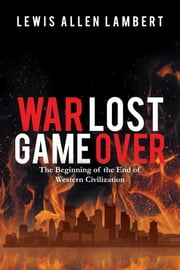 War Lost Game Over - The Beginning of the End of Western Civilization ebook by Lewis Allen Lambert