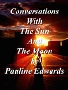 Conversations With The Sun and The Moon ebook by Pauline Edwards