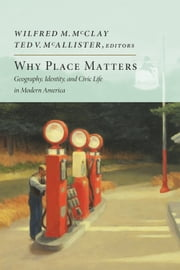 Why Place Matters - Geography, Identity, and Civic Life in Modern America ebook by Wilfred M. McClay,Ted V. McAllister