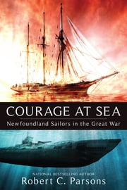 Courage at Sea - Newfoundland Sailors in the Great War ebook by Robert C. Parsons