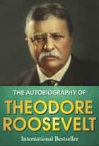 The Autobiography of Theodore Roosevelt ebook by Theodore Roosevelt