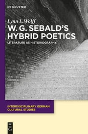 W.G. Sebald's Hybrid Poetics - Literature as Historiography ebook by Lynn L. Wolff