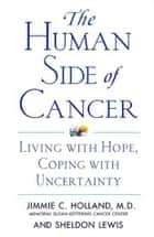 The Human Side of Cancer - Living with Hope, Coping with Uncertainty ebook by Jimmie Holland, Sheldon Lewis