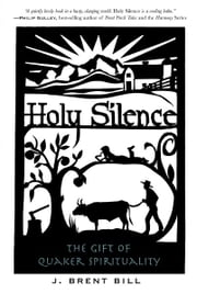 Holy Silence: The Gift of Quaker Spirituality - The Gift of Quaker Spirituality ebook by J. Brent Bill