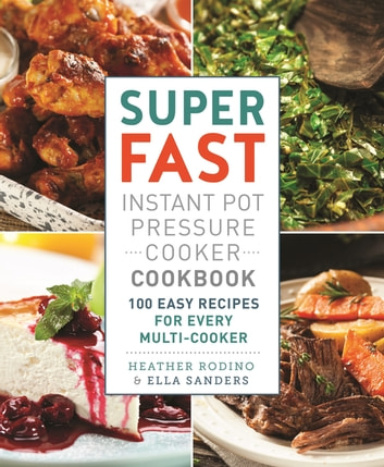 Super Fast Instant Pot Pressure Cooker Cookbook - 100 Easy Recipes for Every Multi-Cooker ebook by Heather Rodino,Ella Sanders