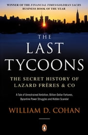 The Last Tycoons - The Secret History of Lazard Frères & Co. ebook by William D. Cohan