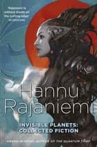 Invisible Planets - Collected Fiction ebook by Hannu Rajaniemi