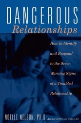 Dangerous Relationships - How To Identify And Respond To The Seven Warning Signs Of A Troubled Relationship ebook by Ph.D. Noelle C. Nelson