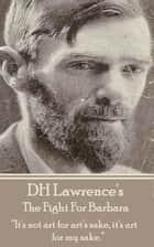 "The Fight For Barbara - ""It's not art for art's sake, it's art for my sake. ""  ebook by D.H. Lawrence"