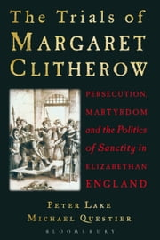 The Trials of Margaret Clitherow - Persecution, Martyrdom and the Politics of Sanctity in Elizabethan England ebook by Professor Peter Lake, Professor Michael Questier