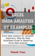 Excel data analysis by examples - Excel data analysis for complete beginners, Step-By-Step Illustrated Guide to Mastering Excel data analysis ebook by Thanh X.Tran