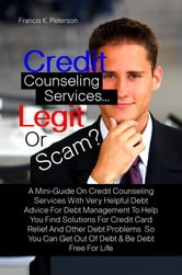 Credit Counseling Services…Legit Or Scam? - A Mini-Guide On Credit Counseling Services With Very Helpful Debt Advice For Debt Management To Help You Find Solutions For Credit Card Relief And Other Debt Problems So You Can Get Out Of Debt & Be Debt Free For Life ebook by Francis K. Peterson