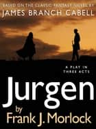 Jurgen: A Play in Three Acts ebook by Frank J. Morlock, James Branch Cabell