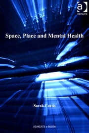 Space, Place and Mental Health ebook by Professor Sarah Curtis,Professor Susan J Elliott,Dr Allison Williams