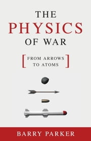 The Physics of War - From Arrows to Atoms ebook by Barry Parker