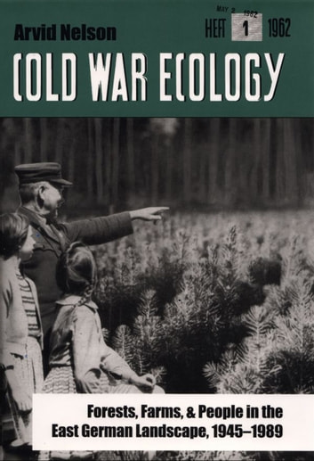 Cold War Ecology - Forests, Farms, and People in the East German Landscape, 1945-1989 ebook by Mr. Arvid Nelson