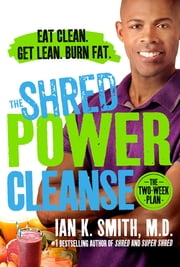 The Shred Power Cleanse - Eat Clean. Get Lean. Burn Fat. ebook by Ian K. Smith