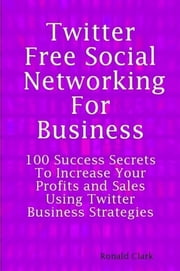 Twitter: Free Social Networking For Business - 100 Success Secrets To Increase Your Profits and Sales Using Twitter Business Strategies ebook by Daniel Clark