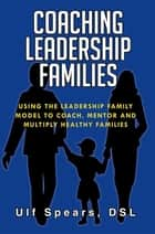 Coaching Leadership Families - Using the Leadership Family Model to Coach, Mentor and Multiply Healthy Families ebook by Ulf Spears