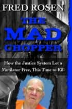 The Mad Chopper - How the Justice System Let a Mutilator Free, This Time to Kill ebook by Fred Rosen