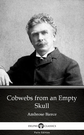 Cobwebs from an Empty Skull by Ambrose Bierce (Illustrated) ebook by Ambrose Bierce