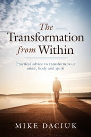 The Transformation from Within - Practical Advice to Transform Your Mind, Body and Spirit ebook by Mike Daciuk