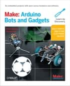 Make: Arduino Bots and Gadgets - Six Embedded Projects with Open Source Hardware and Software eBook by Tero Karvinen, Kimmo Karvinen
